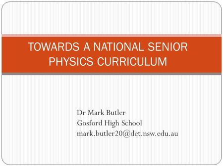 Dr Mark Butler Gosford High School TOWARDS A NATIONAL SENIOR PHYSICS CURRICULUM.