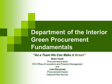 """As a Team We Can Make it Green"" Department of the Interior Green Procurement Fundamentals Brian Heath Procurement Analyst DOI Office of Acquisition and."