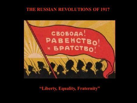 "THE RUSSIAN REVOLUTIONS OF 1917 ""Liberty, Equality, Fraternity"""