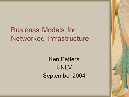 Business Models for Networked Infrastructure Ken Peffers UNLV September 2004.