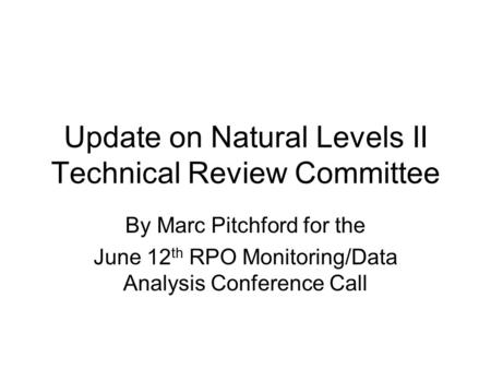 Update on Natural Levels II Technical Review Committee By Marc Pitchford for the June 12 th RPO Monitoring/Data Analysis Conference Call.