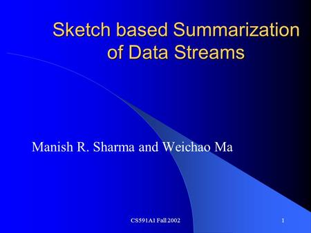 CS591A1 Fall 20021 Sketch based Summarization of Data Streams Manish R. Sharma and Weichao Ma.