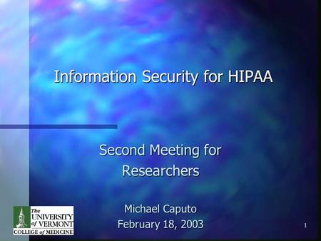 1 Information Security for HIPAA Second Meeting for Researchers Michael Caputo February 18, 2003.