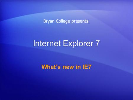 Internet Explorer 7 What's new in IE7 Bryan College presents: