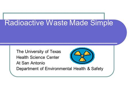 Radioactive Waste Made Simple The University of Texas Health Science Center At San Antonio Department of Environmental Health & Safety.