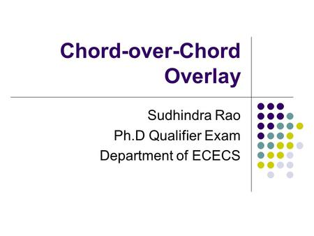 Chord-over-Chord Overlay Sudhindra Rao Ph.D Qualifier Exam Department of ECECS.