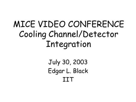 MICE VIDEO CONFERENCE Cooling Channel/Detector Integration July 30, 2003 Edgar L. Black IIT.