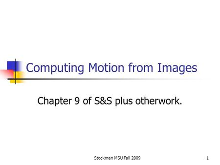 Stockman MSU Fall 20091 Computing Motion from Images Chapter 9 of S&S plus otherwork.