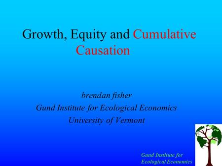 Gund Institute for Ecological Economics Growth, Equity and Cumulative Causation brendan fisher Gund Institute for Ecological Economics University of Vermont.