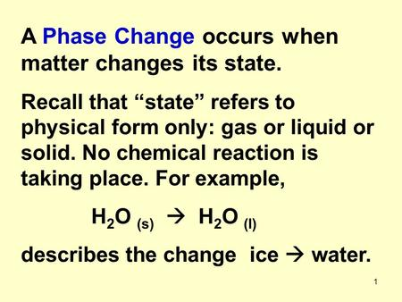 "1 A Phase Change occurs when matter changes its state. Recall that ""state"" refers to physical form only: gas or liquid or solid. No chemical reaction is."