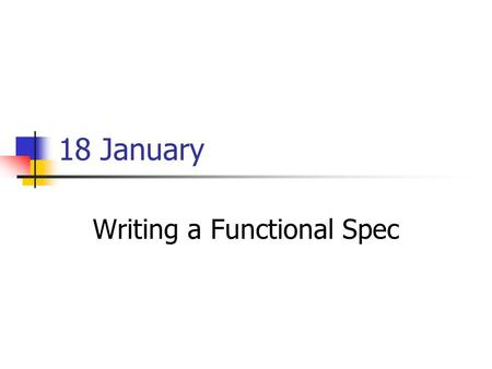 18 January Writing a Functional Spec. Administrivia How many teams will want departmental web space vs links to your own space? Please send me your CS.