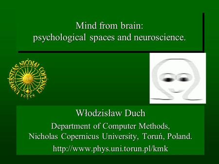Mind from brain: psychological spaces and neuroscience. Włodzisław Duch Department of Computer Methods, Nicholas Copernicus University, Toruń, Poland.