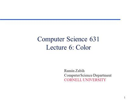 1 Computer Science 631 Lecture 6: Color Ramin Zabih Computer Science Department CORNELL UNIVERSITY.