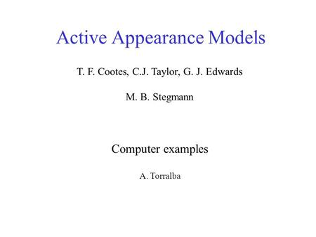 Active Appearance Models Computer examples A. Torralba T. F. Cootes, C.J. Taylor, G. J. Edwards M. B. Stegmann.