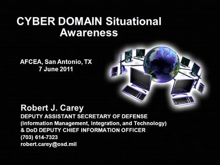 CYBER DOMAIN Situational Awareness Robert J. Carey DEPUTY ASSISTANT SECRETARY OF DEFENSE (Information Management, Integration, and Technology) & DoD DEPUTY.