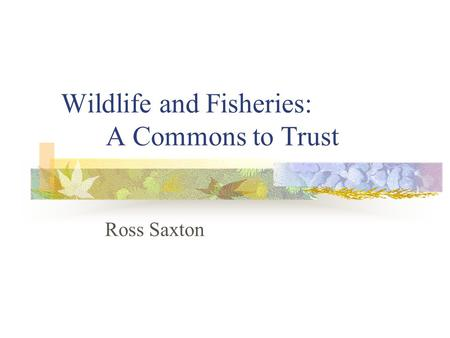 Wildlife and Fisheries: A Commons to Trust Ross Saxton.