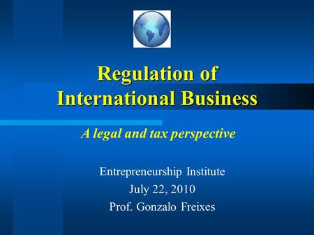Regulation of International Business Entrepreneurship Institute July 22, 2010 Prof. Gonzalo Freixes A legal and tax perspective.