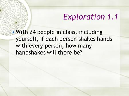 Exploration 1.1  With 24 people in class, including yourself, if each person shakes hands with every person, how many handshakes will there be?