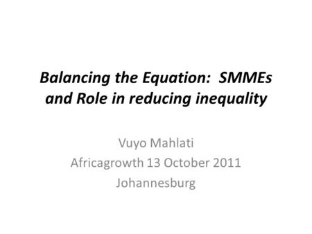 Balancing the Equation: SMMEs and Role in reducing inequality Vuyo Mahlati Africagrowth 13 October 2011 Johannesburg.