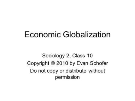 Economic Globalization Sociology 2, Class 10 Copyright © 2010 by Evan Schofer Do not copy or distribute without permission.