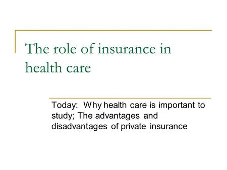 The role of insurance in health care Today: Why health care is important to study; The advantages and disadvantages of private insurance.