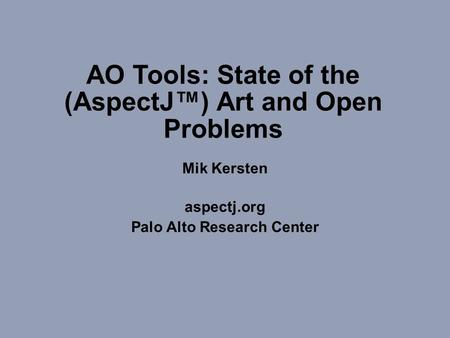 (c) Copyright 1998-2002 Palo Alto Research Center Incroporated. All rights reserved.1 AO Tools: State of the (AspectJ™) Art and Open Problems Mik Kersten.