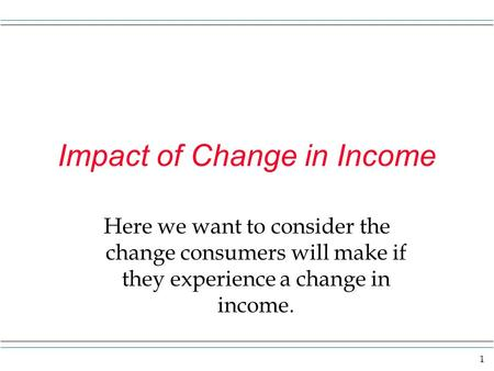1 Impact of Change in Income Here we want to consider the change consumers will make if they experience a change in income.