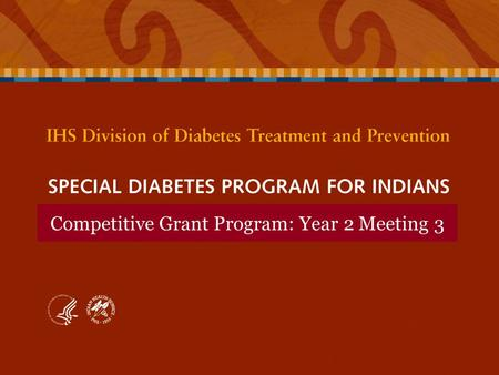 Competitive Grant Program: Year 2 Meeting 3. SPECIAL DIABETES PROGRAM FOR INDIANS Competitive Grant Program: Year 2 Meeting 3 SPECIAL DIABETES PROGRAM.