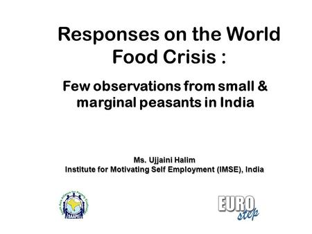 Responses on the World Food Crisis : Few observations from small & marginal peasants in India Ms. Ujjaini Halim Institute for Motivating Self Employment.