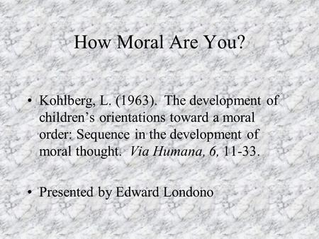 How Moral Are You? Kohlberg, L. (1963). The development of children's orientations toward a moral order: Sequence in the development of moral thought.