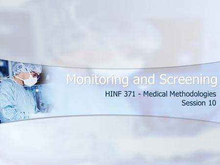 Monitoring and Screening HINF 371 - Medical Methodologies Session 10.