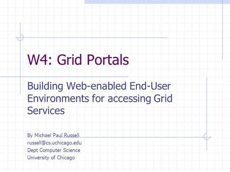 W4: Grid Portals Building Web-enabled End-User Environments for accessing Grid Services By Michael Paul Russell Dept Computer Science.