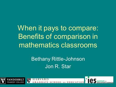 When it pays to compare: Benefits of comparison in mathematics classrooms Bethany Rittle-Johnson Jon R. Star.