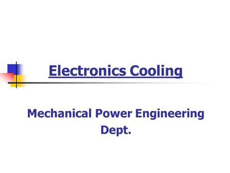 Electronics Cooling Mechanical Power Engineering Dept.