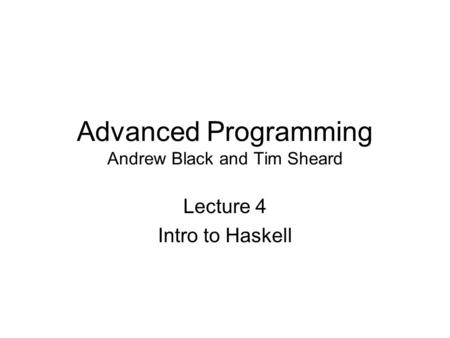 Advanced Programming Andrew Black and Tim Sheard Lecture 4 Intro to Haskell.