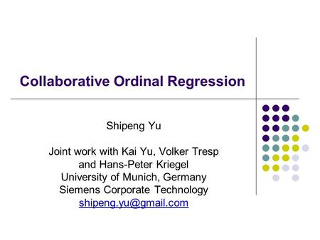 Collaborative Ordinal Regression Shipeng Yu Joint work with Kai Yu, Volker Tresp and Hans-Peter Kriegel University of Munich, Germany Siemens Corporate.