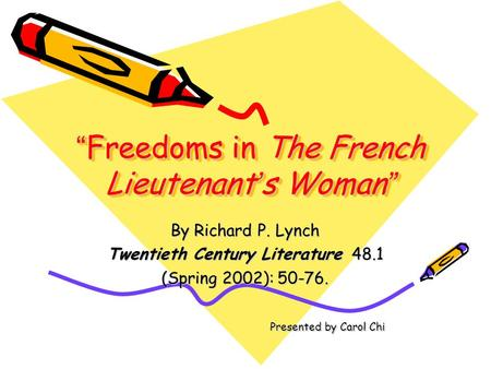 """ Freedoms in The French Lieutenant ' s Woman "" By Richard P. Lynch Twentieth Century Literature 48.1 (Spring 2002): 50-76. Presented by Carol Chi Presented."
