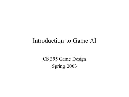 Introduction to Game AI CS 395 Game Design Spring 2003.