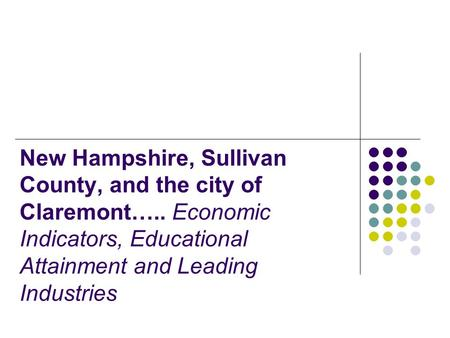 New Hampshire, Sullivan County, and the city of Claremont….. Economic Indicators, Educational Attainment and Leading Industries.