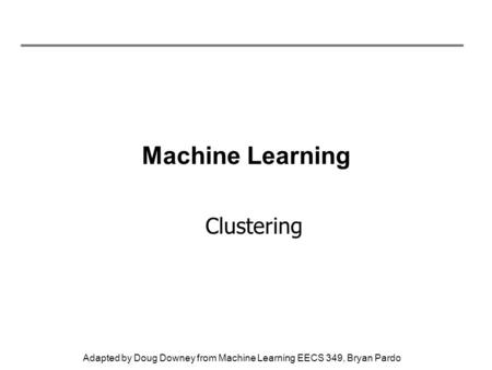 Adapted by Doug Downey from Machine Learning EECS 349, Bryan Pardo Machine Learning Clustering.