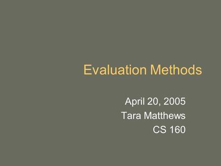 Evaluation Methods April 20, 2005 Tara Matthews CS 160.