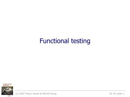 (c) 2007 Mauro Pezzè & Michal Young Ch 10, slide 1 Functional testing.