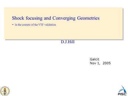 Shock focusing and Converging Geometries - in the context of the VTF validation D.J.Hill Galcit Nov 1, 2005.