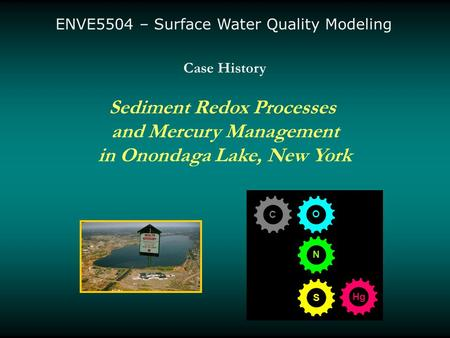 Case History Sediment Redox Processes and Mercury Management in Onondaga Lake, New York C O S N Hg ENVE5504 – Surface Water Quality Modeling.