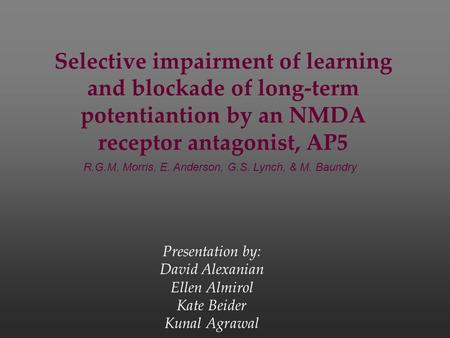 Selective impairment of learning and blockade of long-term potentiantion by an NMDA receptor antagonist, AP5 Presentation by: David Alexanian Ellen Almirol.
