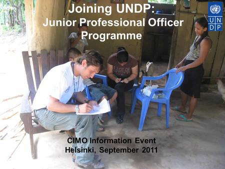 Joining UNDP: Junior Professional Officer Programme CIMO Information Event Helsinki, September 2011.