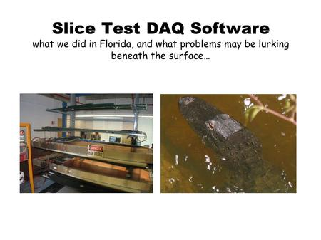 Slice Test DAQ Software what we did in Florida, and what problems may be lurking beneath the surface…