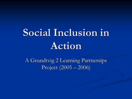Social Inclusion in Action A Grundtvig 2 Learning Partnersips Project (2005 – 2006)