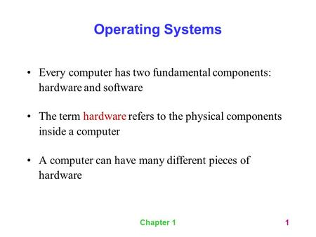 Operating Systems Every computer has two fundamental components: hardware and software The term hardware refers to the physical components inside a computer.