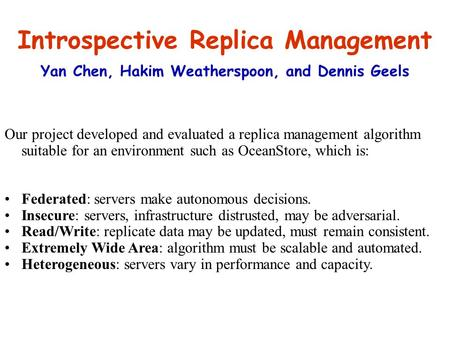 Introspective Replica Management Yan Chen, Hakim Weatherspoon, and Dennis Geels Our project developed and evaluated a replica management algorithm suitable.